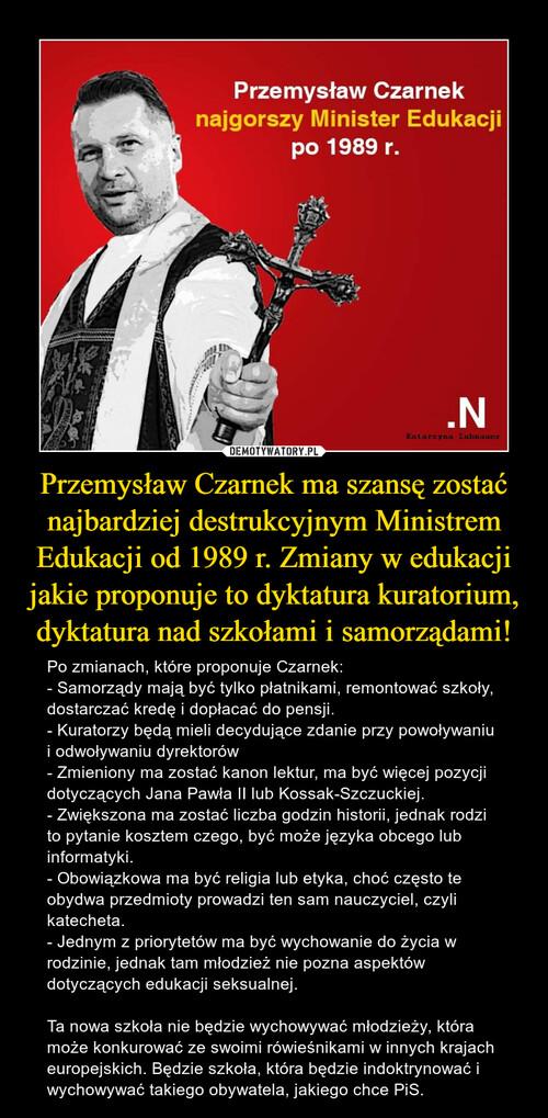 Przemysław Czarnek ma szansę zostać najbardziej destrukcyjnym Ministrem Edukacji od 1989 r. Zmiany w edukacji jakie proponuje to dyktatura kuratorium, dyktatura nad szkołami i samorządami!