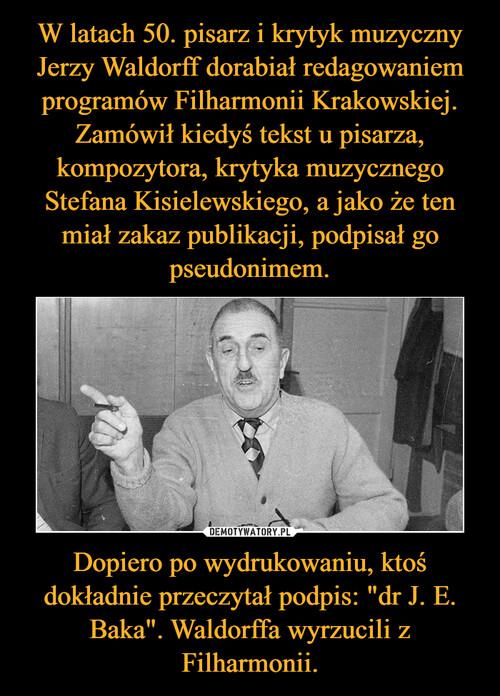 """W latach 50. pisarz i krytyk muzyczny Jerzy Waldorff dorabiał redagowaniem programów Filharmonii Krakowskiej. Zamówił kiedyś tekst u pisarza, kompozytora, krytyka muzycznego Stefana Kisielewskiego, a jako że ten miał zakaz publikacji, podpisał go pseudonimem. Dopiero po wydrukowaniu, ktoś dokładnie przeczytał podpis: """"dr J. E. Baka"""". Waldorffa wyrzucili z Filharmonii."""
