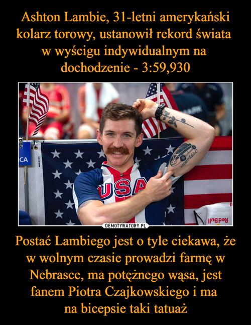 Ashton Lambie, 31-letni amerykański kolarz torowy, ustanowił rekord świata  w wyścigu indywidualnym na  dochodzenie - 3:59,930 Postać Lambiego jest o tyle ciekawa, że w wolnym czasie prowadzi farmę w Nebrasce, ma potężnego wąsa, jest fanem Piotra Czajkowskiego i ma  na bicepsie taki tatuaż