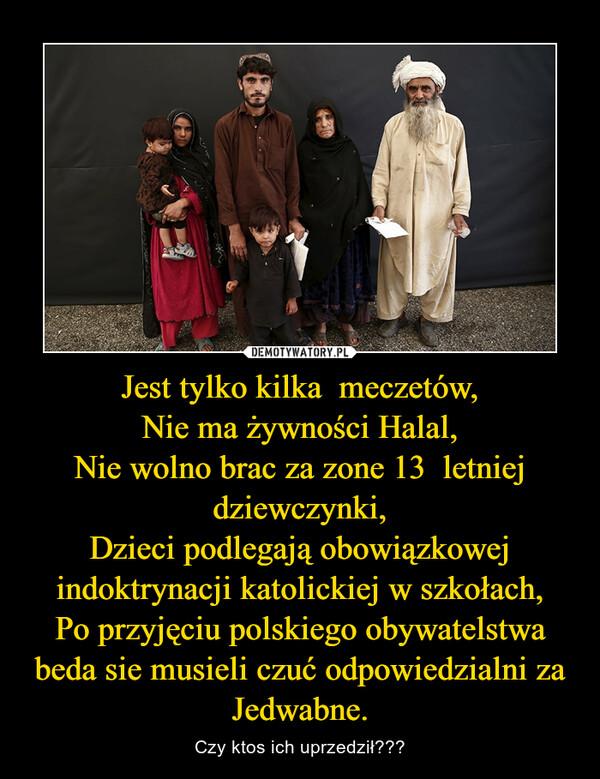 Jest tylko kilka  meczetów,Nie ma żywności Halal,Nie wolno brac za zone 13  letniej dziewczynki,Dzieci podlegają obowiązkowej indoktrynacji katolickiej w szkołach,Po przyjęciu polskiego obywatelstwa beda sie musieli czuć odpowiedzialni za Jedwabne. – Czy ktos ich uprzedził???