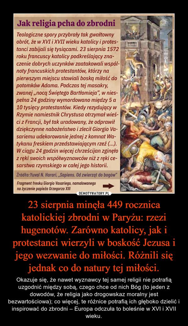 23 sierpnia minęła 449 rocznica katolickiej zbrodni w Paryżu: rzezi hugenotów. Zarówno katolicy, jak i protestanci wierzyli w boskość Jezusa i jego wezwanie do miłości. Różnili się jednak co do natury tej miłości. – Okazuje się, że nawet wyznawcy tej samej religii nie potrafią uzgodnić między sobą, czego chce od nich Bóg (to jeden z dowodów, że religia jako drogowskaz moralny jest bezwartościowa); co więcej, te różnice potrafią ich głęboko dzielić i inspirować do zbrodni – Europa odczuła to boleśnie w XVI i XVII wieku.
