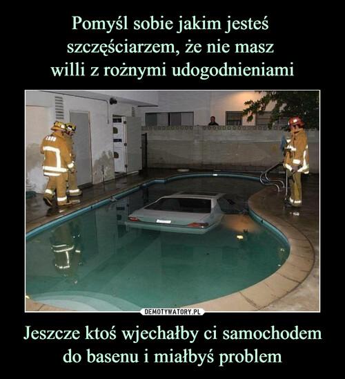 Pomyśl sobie jakim jesteś  szczęściarzem, że nie masz  willi z rożnymi udogodnieniami Jeszcze ktoś wjechałby ci samochodem do basenu i miałbyś problem