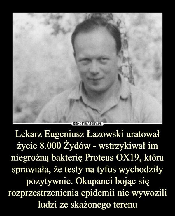 Lekarz Eugeniusz Łazowski uratował życie 8.000 Żydów - wstrzykiwał im niegroźną bakterię Proteus OX19, która sprawiała, że testy na tyfus wychodziły pozytywnie. Okupanci bojąc się rozprzestrzenienia epidemii nie wywozili ludzi ze skażonego terenu –
