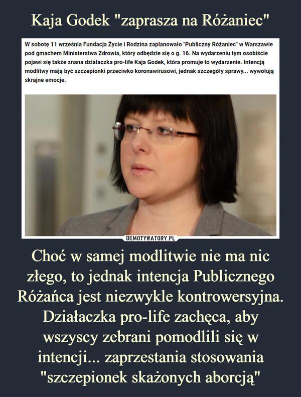 """Choć w samej modlitwie nie ma nic złego, to jednak intencja Publicznego Różańca jest niezwykle kontrowersyjna. Działaczka pro-life zachęca, aby wszyscy zebrani pomodlili się w intencji... zaprzestania stosowania """"szczepionek skażonych aborcją"""" –  W sobotę 11 września Fundacja Życie i Rodzina zaplanowało """"Publiczny Różaniec"""" w Warszawie pod gmachem Ministerstwa Zdrowia, który odbędzie się o g. 16. Na wydarzeniu tym osobiście pojawi się także znana działaczka pro-life Kaja Godek, która promuje to wydarzenie. Intencją modlitwy mają być szczepionki przeciwko koronawirusowi, jednak szczegóły sprawy... wywołują skrajne emocje."""