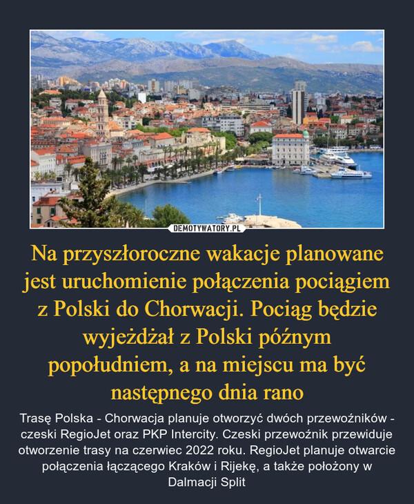 Na przyszłoroczne wakacje planowane jest uruchomienie połączenia pociągiem z Polski do Chorwacji. Pociąg będzie wyjeżdżał z Polski późnym popołudniem, a na miejscu ma być następnego dnia rano – Trasę Polska - Chorwacja planuje otworzyć dwóch przewoźników - czeski RegioJet oraz PKP Intercity. Czeski przewoźnik przewiduje otworzenie trasy na czerwiec 2022 roku. RegioJet planuje otwarcie połączenia łączącego Kraków i Rijekę, a także położony w Dalmacji Split