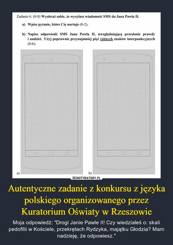 """Autentyczne zadanie z konkursu z języka polskiego organizowanego przez Kuratorium Oświaty w Rzeszowie – Moja odpowiedź: """"Drogi Janie Pawle II! Czy wiedziałeś o: skali pedofilii w Kościele, przekrętach Rydzyka, majątku Głodzia? Mam nadzieję, że odpowiesz."""" Zadanie 6. (0-8) Wyobraź sobie, że wysyłasz wiadomość SMS do Jana Pawia II. a) a) Wpisz pytanie, które Cię nurtuje (0-2). b) Napisz odpowiedź SMS Jana Pawła II, uwzględniającą przesłanie prawdy i nadziei. Użyj poprawnie przynajmniej pięć różnych znaków interpunkcyjnych (0-6)."""