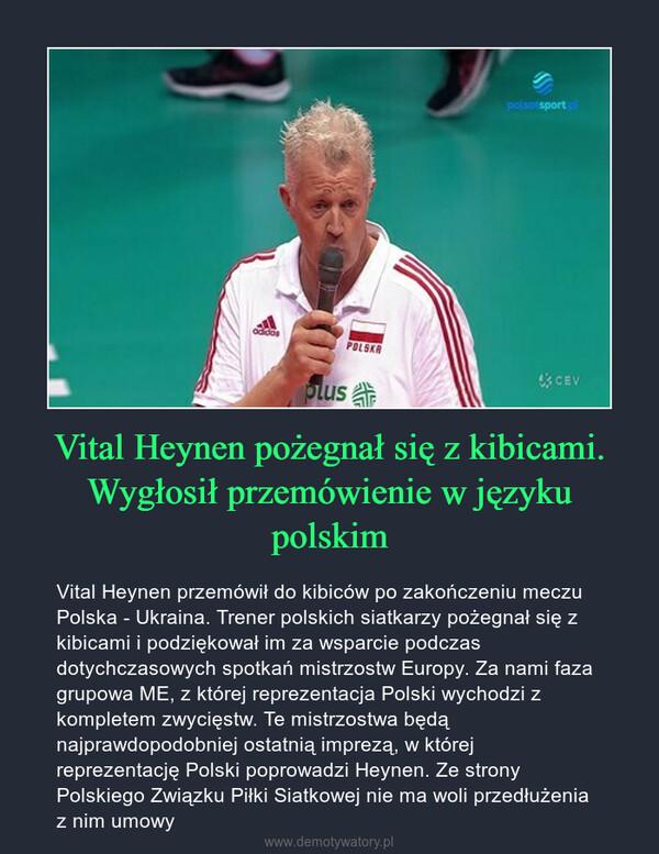 Vital Heynen pożegnał się z kibicami. Wygłosił przemówienie w języku polskim – Vital Heynen przemówił do kibiców po zakończeniu meczu Polska - Ukraina. Trener polskich siatkarzy pożegnał się z kibicami i podziękował im za wsparcie podczas dotychczasowych spotkań mistrzostw Europy. Za nami faza grupowa ME, z której reprezentacja Polski wychodzi z kompletem zwycięstw. Te mistrzostwa będą najprawdopodobniej ostatnią imprezą, w której reprezentację Polski poprowadzi Heynen. Ze strony Polskiego Związku Piłki Siatkowej nie ma woli przedłużenia z nim umowy