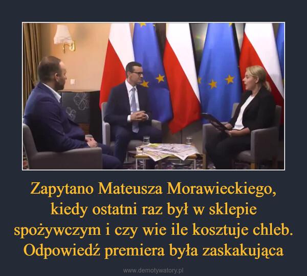 Zapytano Mateusza Morawieckiego, kiedy ostatni raz był w sklepie spożywczym i czy wie ile kosztuje chleb. Odpowiedź premiera była zaskakująca –