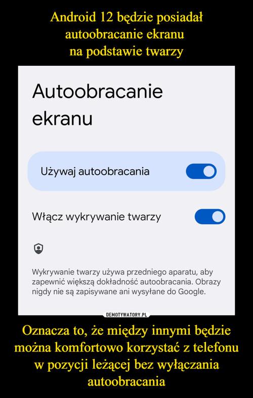 Android 12 będzie posiadał autoobracanie ekranu  na podstawie twarzy Oznacza to, że między innymi będzie można komfortowo korzystać z telefonu w pozycji leżącej bez wyłączania autoobracania