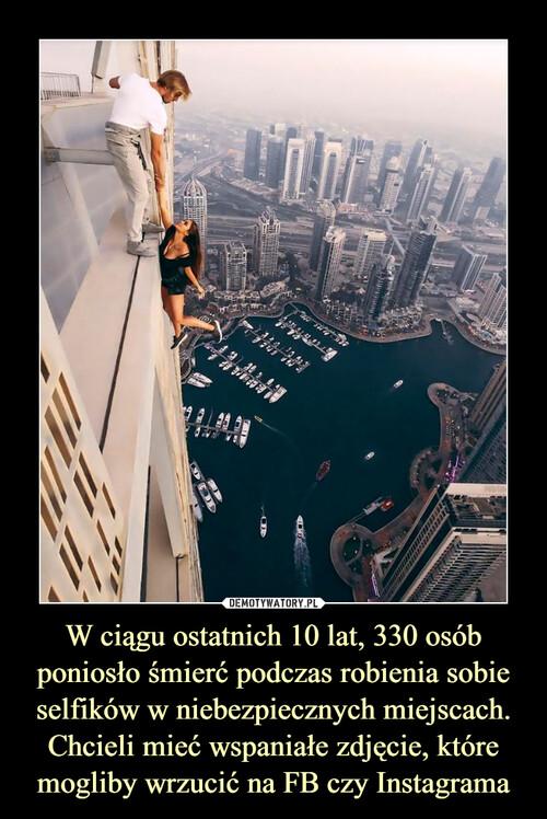 W ciągu ostatnich 10 lat, 330 osób poniosło śmierć podczas robienia sobie selfików w niebezpiecznych miejscach. Chcieli mieć wspaniałe zdjęcie, które mogliby wrzucić na FB czy Instagrama