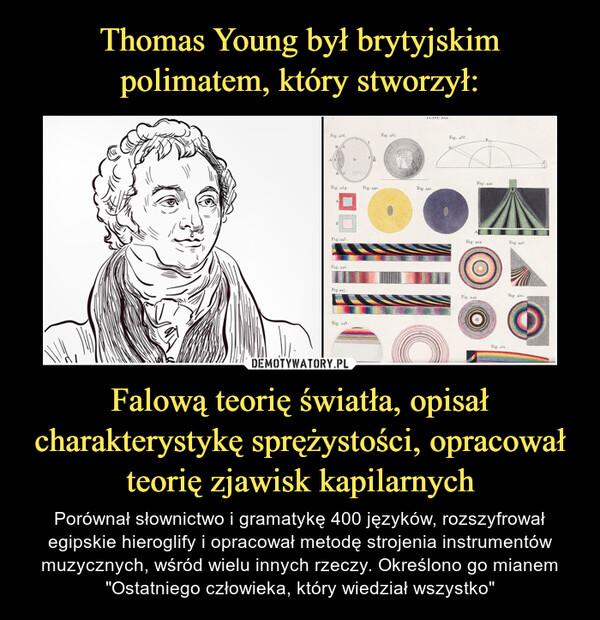 """Falową teorię światła, opisał charakterystykę sprężystości, opracował teorię zjawisk kapilarnych – Porównał słownictwo i gramatykę 400 języków, rozszyfrował egipskie hieroglify i opracował metodę strojenia instrumentów muzycznych, wśród wielu innych rzeczy. Określono go mianem """"Ostatniego człowieka, który wiedział wszystko"""""""