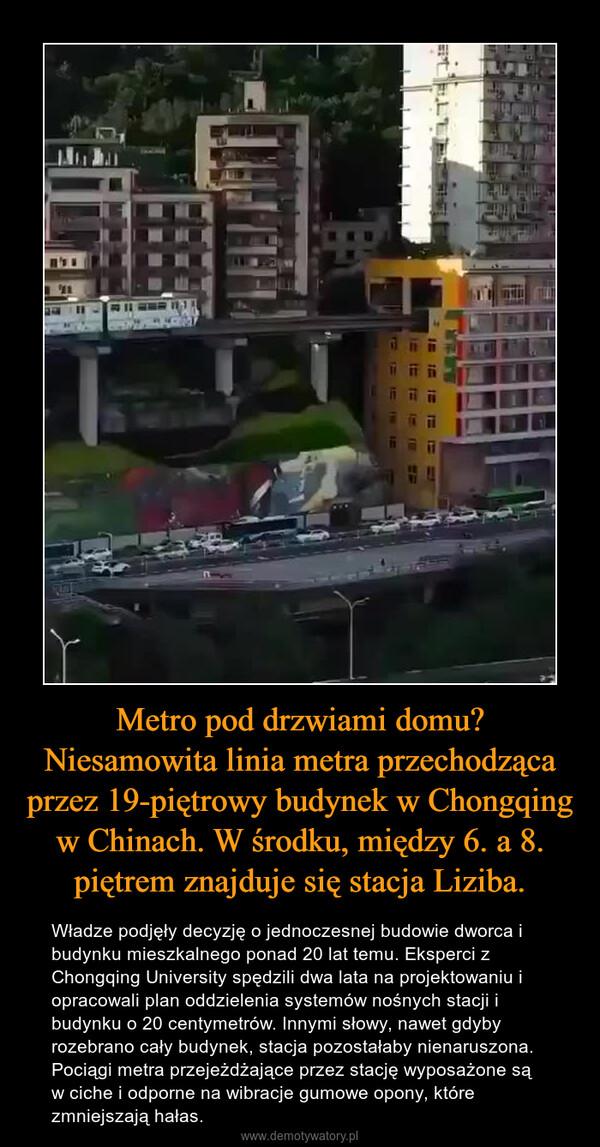 Metro pod drzwiami domu? Niesamowita linia metra przechodząca przez 19-piętrowy budynek w Chongqing w Chinach. W środku, między 6. a 8. piętrem znajduje się stacja Liziba. – Władze podjęły decyzję o jednoczesnej budowie dworca i budynku mieszkalnego ponad 20 lat temu. Eksperci z Chongqing University spędzili dwa lata na projektowaniu i opracowali plan oddzielenia systemów nośnych stacji i budynku o 20 centymetrów. Innymi słowy, nawet gdyby rozebrano cały budynek, stacja pozostałaby nienaruszona.Pociągi metra przejeżdżające przez stację wyposażone są w ciche i odporne na wibracje gumowe opony, które zmniejszają hałas.