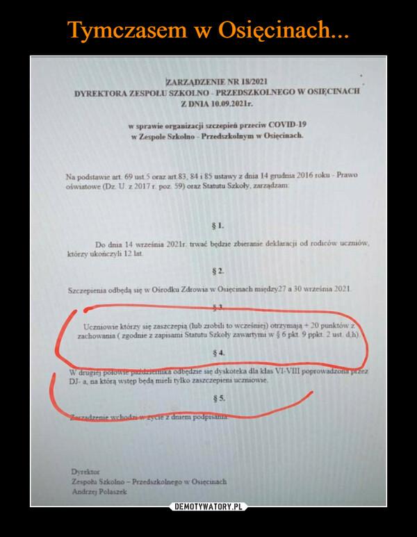 –  ZARZĄDZENIE NR 18/2021DYREKTORA ZESPOŁU SZKOLNO - PRZEDSZKOLNEGO W OSIĘCINACHZ DNIA 10.09.2021r.w sprawie orgamizacji szczepień przeciw COVID-19w Zespole Szkolno - Przedszkolnym w Osięcinach.Na podstawie art 69 ust.5 oraz art.83, 84 i 85 ustawy z dnia 14 grudnia 2016 roku - Prawooświatowe (Dz U. z 2017 poz 59) oraz Statutu Szkoły, zarządzam§1.Do dnia 14 września 2021r. trwać będzie zbieranie deklaracji od rodiców uczniów,którzy ukończyli 12 lat.$2.Szczepienia odbędą się w Ośrodku Zdrowia w Osięcinach między27 a 30 września 2021.Uczniowie którzy się zaszczepia (lub zrobili to wcześniej) otrzymają + 20 punktów zzachowania ( zgodnie z zapisami Statutu Szkoły zawartymi w 5 6 pkt. 9 ppkt. 2 ust. d.h)$ 4.W drugiej potowwie pazdzienika odbędzie się dyskoteka dla klas VI-VIII poprowadzomm przezDJ- a, na którą wstęp będa mieli tylko zaszczepieni uczniowie.$5.Zaszadzenie wchodzi-wzycie z dniem podpisanaDyrektorZespołu Szkolno- Przedszkolnego w OsięcinachAndrzej Polaszek