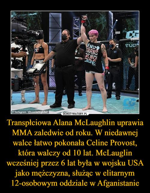 Transpłciowa Alana McLaughlin uprawia MMA zaledwie od roku. W niedawnej walce łatwo pokonała Celine Provost, która walczy od 10 lat. McLauglin wcześniej przez 6 lat była w wojsku USA jako mężczyzna, służąc w elitarnym 12-osobowym oddziale w Afganistanie