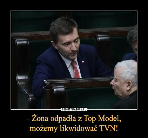 - Żona odpadła z Top Model, możemy likwidować TVN!