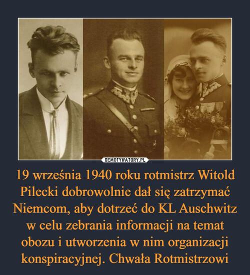 19 września 1940 roku rotmistrz Witold Pilecki dobrowolnie dał się zatrzymać Niemcom, aby dotrzeć do KL Auschwitz w celu zebrania informacji na temat obozu i utworzenia w nim organizacji konspiracyjnej. Chwała Rotmistrzowi