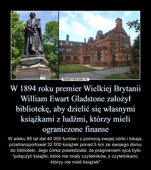 """W 1894 roku premier Wielkiej Brytanii William Ewart Gladstone założył bibliotekę, aby dzielić się własnymi książkami z ludźmi, którzy mieli ograniczone finanse – W wieku 85 lat dał 40 000 funtów i z pomocą swojej córki i lokaja, przetransportował 32 000 książek ponad 5 km ze swojego domu do biblioteki. Jego córka powiedziała, że pragnieniem ojca było """"połączyć książki, które nie miały czytelników, z czytelnikami, którzy nie mieli książek"""""""