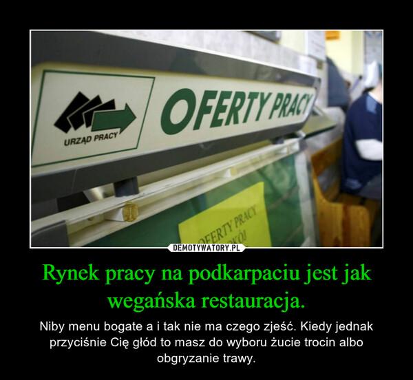 Rynek pracy na podkarpaciu jest jak wegańska restauracja. – Niby menu bogate a i tak nie ma czego zjeść. Kiedy jednak przyciśnie Cię głód to masz do wyboru żucie trocin albo obgryzanie trawy.