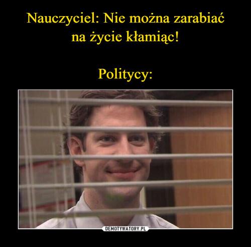 Nauczyciel: Nie można zarabiać na życie kłamiąc!  Politycy: