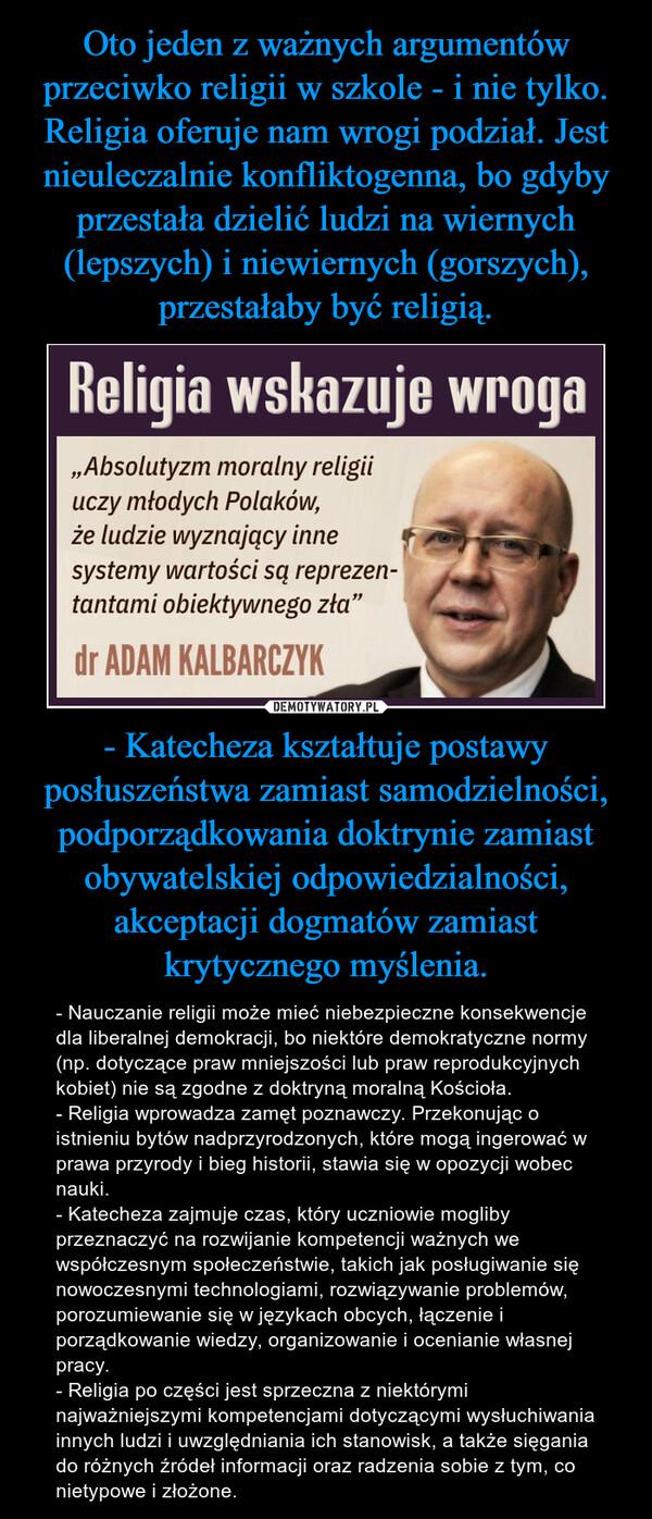 - Katecheza kształtuje postawy posłuszeństwa zamiast samodzielności, podporządkowania doktrynie zamiast obywatelskiej odpowiedzialności, akceptacji dogmatów zamiast krytycznego myślenia. – - Nauczanie religii może mieć niebezpieczne konsekwencje dla liberalnej demokracji, bo niektóre demokratyczne normy (np. dotyczące praw mniejszości lub praw reprodukcyjnych kobiet) nie są zgodne z doktryną moralną Kościoła.- Religia wprowadza zamęt poznawczy. Przekonując o istnieniu bytów nadprzyrodzonych, które mogą ingerować w prawa przyrody i bieg historii, stawia się w opozycji wobec nauki.- Katecheza zajmuje czas, który uczniowie mogliby przeznaczyć na rozwijanie kompetencji ważnych we współczesnym społeczeństwie, takich jak posługiwanie się nowoczesnymi technologiami, rozwiązywanie problemów, porozumiewanie się w językach obcych, łączenie i porządkowanie wiedzy, organizowanie i ocenianie własnej pracy.- Religia po części jest sprzeczna z niektórymi najważniejszymi kompetencjami dotyczącymi wysłuchiwania innych ludzi i uwzględniania ich stanowisk, a także sięgania do różnych źródeł informacji oraz radzenia sobie z tym, co nietypowe i złożone.