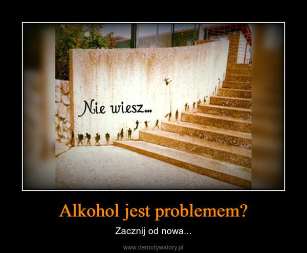 Alkohol jest problemem? – Zacznij od nowa...