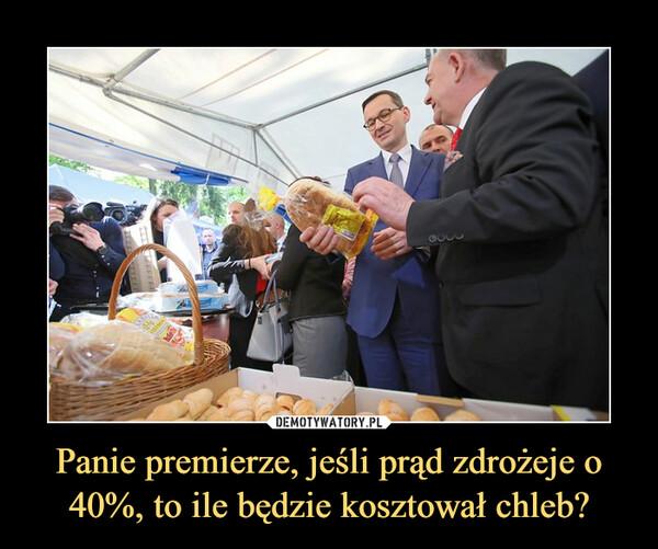 Panie premierze, jeśli prąd zdrożeje o 40%, to ile będzie kosztował chleb? –