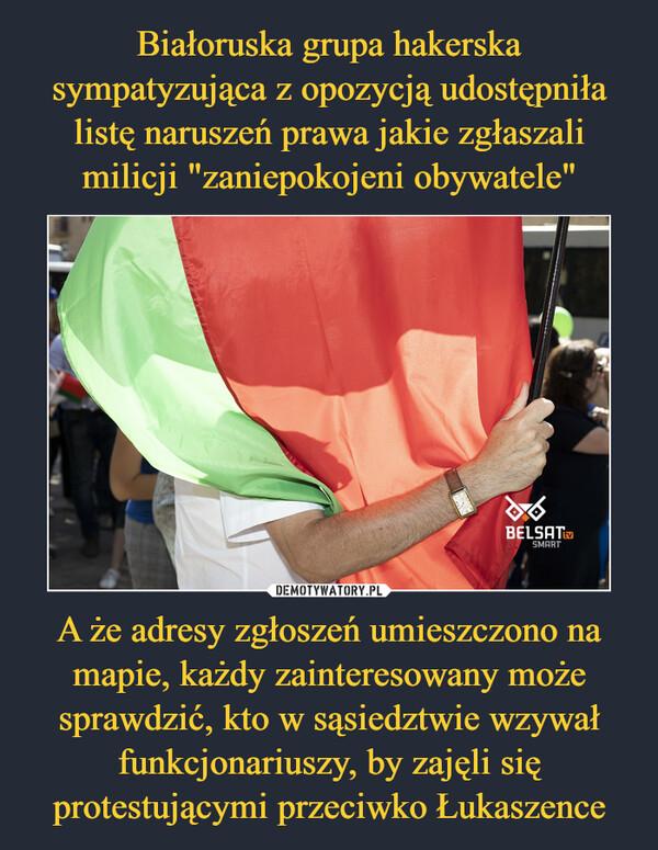 A że adresy zgłoszeń umieszczono na mapie, każdy zainteresowany może sprawdzić, kto w sąsiedztwie wzywał funkcjonariuszy, by zajęli się protestującymi przeciwko Łukaszence –
