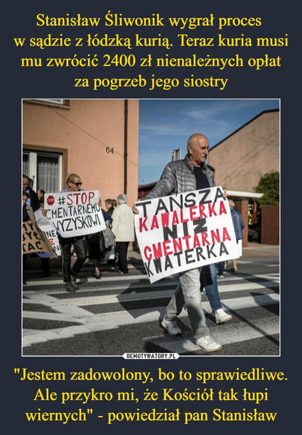"""""""Jestem zadowolony, bo to sprawiedliwe. Ale przykro mi, że Kościół tak łupi wiernych"""" - powiedział pan Stanisław –"""