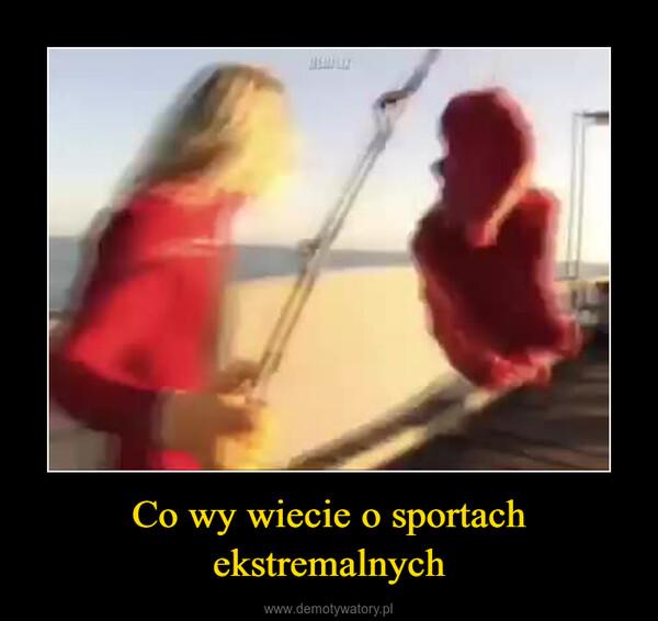 Co wy wiecie o sportach ekstremalnych –