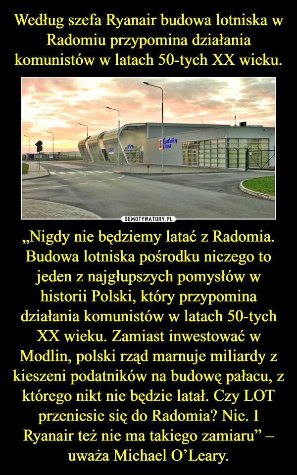 """""""Nigdy nie będziemy latać z Radomia. Budowa lotniska pośrodku niczego to jeden z najgłupszych pomysłów w historii Polski, który przypomina działania komunistów w latach 50-tych XX wieku. Zamiast inwestować w Modlin, polski rząd marnuje miliardy z kieszeni podatników na budowę pałacu, z którego nikt nie będzie latał. Czy LOT przeniesie się do Radomia? Nie. I Ryanair też nie ma takiego zamiaru"""" – uważa Michael O'Leary. –"""