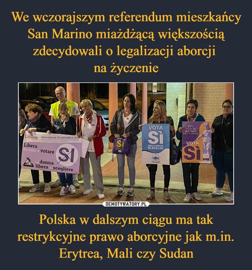 We wczorajszym referendum mieszkańcy San Marino miażdżącą większością zdecydowali o legalizacji aborcji  na życzenie Polska w dalszym ciągu ma tak restrykcyjne prawo aborcyjne jak m.in. Erytrea, Mali czy Sudan