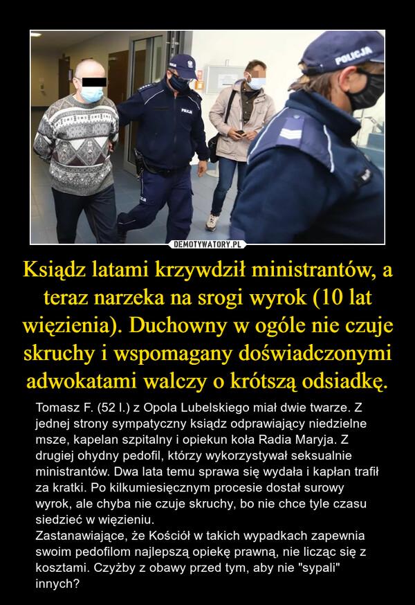 """Ksiądz latami krzywdził ministrantów, a teraz narzeka na srogi wyrok (10 lat więzienia). Duchowny w ogóle nie czuje skruchy i wspomagany doświadczonymi adwokatami walczy o krótszą odsiadkę. – Tomasz F. (52 l.) z Opola Lubelskiego miał dwie twarze. Z jednej strony sympatyczny ksiądz odprawiający niedzielne msze, kapelan szpitalny i opiekun koła Radia Maryja. Z drugiej ohydny pedofil, którzy wykorzystywał seksualnie ministrantów. Dwa lata temu sprawa się wydała i kapłan trafił za kratki. Po kilkumiesięcznym procesie dostał surowy wyrok, ale chyba nie czuje skruchy, bo nie chce tyle czasu siedzieć w więzieniu.Zastanawiające, że Kościół w takich wypadkach zapewnia swoim pedofilom najlepszą opiekę prawną, nie licząc się z kosztami. Czyżby z obawy przed tym, aby nie """"sypali"""" innych?"""