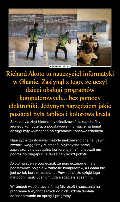 Richard Akoto to nauczyciel informatyki w Ghanie. Zasłynął z tego, że uczył dzieci obsługi programów komputerowych... bez pomocy elektroniki. Jedynym narzędziem jakie posiadał była tablica i kolorowa kreda