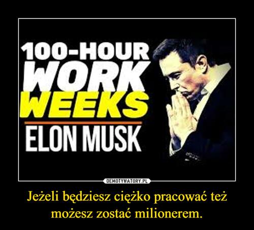 Jeżeli będziesz ciężko pracować też możesz zostać milionerem.