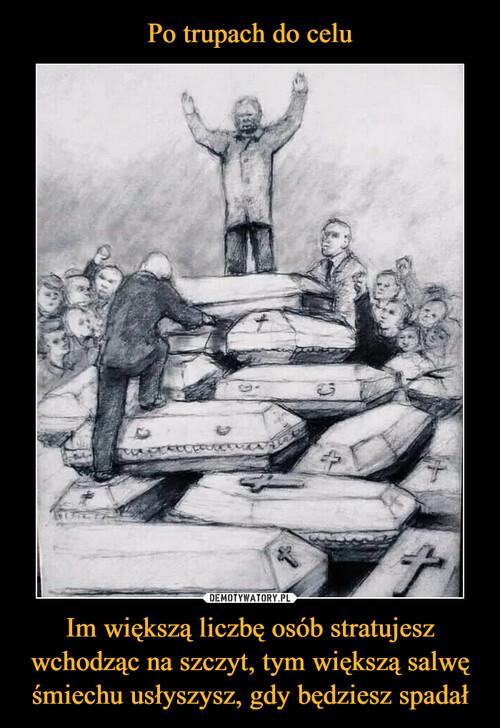 Po trupach do celu Im większą liczbę osób stratujesz wchodząc na szczyt, tym większą salwę śmiechu usłyszysz, gdy będziesz spadał