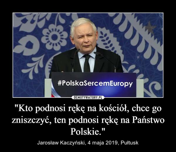 """""""Kto podnosi rękę na kościół, chce go zniszczyć, ten podnosi rękę na Państwo Polskie."""" – Jarosław Kaczyński, 4 maja 2019, Pułtusk"""
