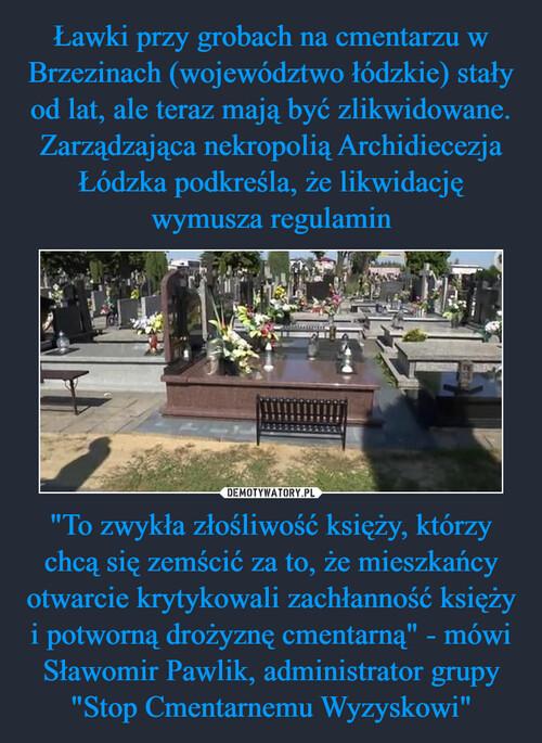 """Ławki przy grobach na cmentarzu w Brzezinach (województwo łódzkie) stały od lat, ale teraz mają być zlikwidowane. Zarządzająca nekropolią Archidiecezja Łódzka podkreśla, że likwidację wymusza regulamin """"To zwykła złośliwość księży, którzy chcą się zemścić za to, że mieszkańcy otwarcie krytykowali zachłanność księży i potworną drożyznę cmentarną"""" - mówi Sławomir Pawlik, administrator grupy """"Stop Cmentarnemu Wyzyskowi"""""""