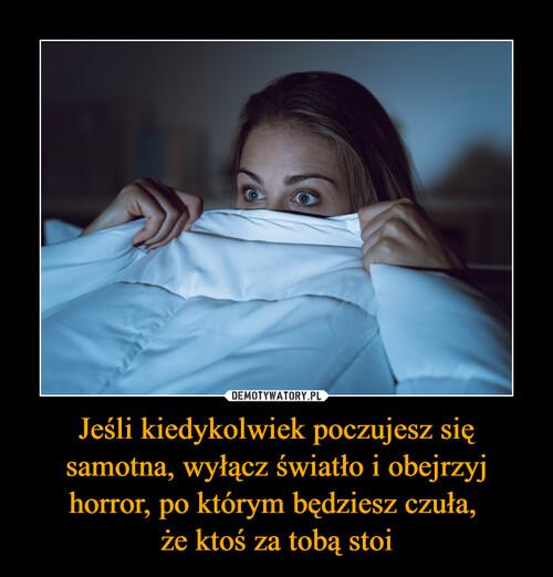 Jeśli kiedykolwiek poczujesz się samotna, wyłącz światło i obejrzyj horror, po którym będziesz czuła,  że ktoś za tobą stoi