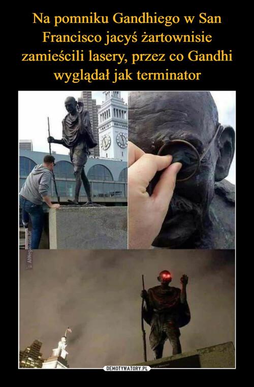 Na pomniku Gandhiego w San Francisco jacyś żartownisie zamieścili lasery, przez co Gandhi wyglądał jak terminator