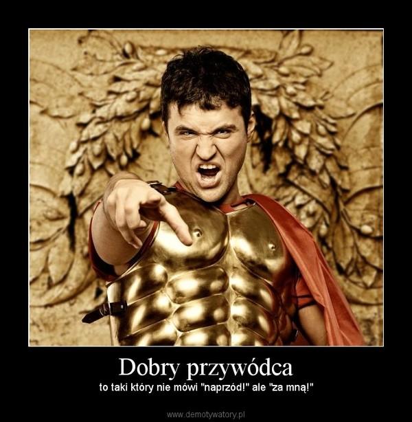 """Dobry przywódca – to taki który nie mówi """"naprzód!"""" ale """"za mną!"""""""